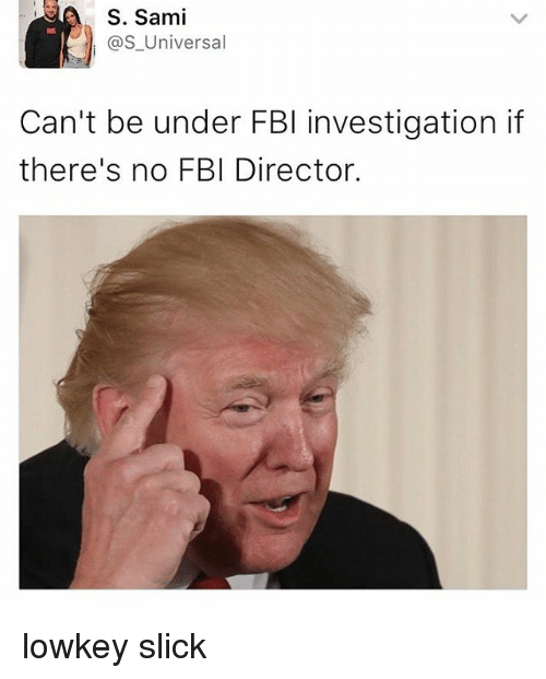 Fbi, Funny, and Memes: S. Sami  as Universal  Can't be under FBI investigation if  there's no FBI Director. lowkey slick