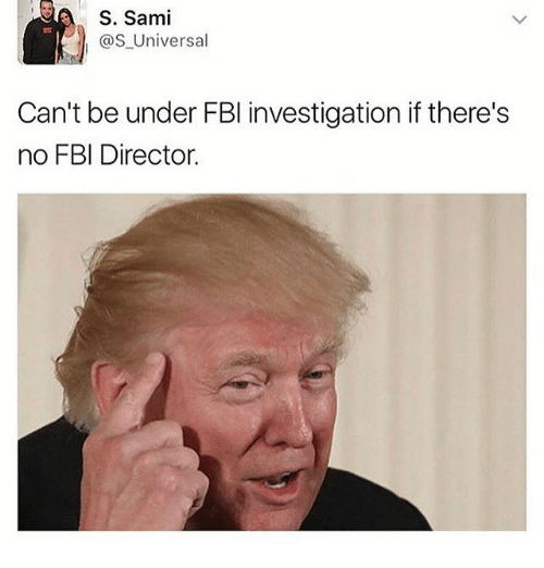 Fbi, Memes, and 🤖: S. Sami  @S Universal  Can't be under FBI investigation if there's  no FBI Director.