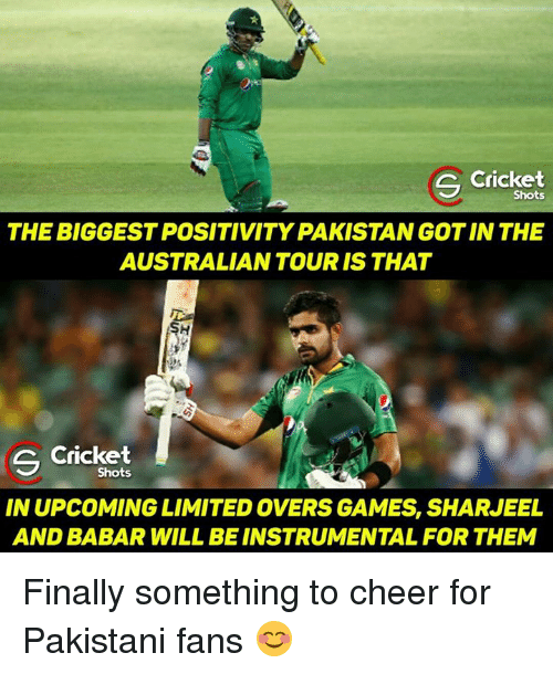 Memes, Cricket, and Pakistan: S Shots  THEBIGGESTPOSITIVITY PAKISTAN GOT IN THE  AUSTRALIAN TOUR IS THAT  S Cricket  Shots  IN UPCOMING LIMITED OVERS GAMES, SHARJEEL  AND BABAR WILL BEINSTRUMENTALFOR THEM Finally something to cheer for Pakistani fans 😊