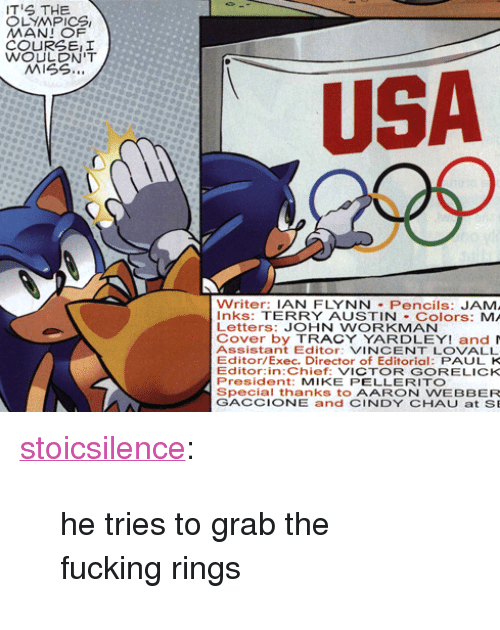 """miss usa: S THE  LYMPICS  COURSEII  WOULDN'T  MISS..  USA  Writer: IAN FLYNN Pencils: JAM  Inks: TERRY AUSTIN Colors: MA  Letters: JOHN WORKMAN  Cover by TRACY YARDLEY! and  Assistant Editor: VINCENT LOVALL  Editor/Exec. Director of Editorial: PAUL K  Editor:in:Chief: VICTOR GORELICK  President: MIKE PELLERITO  Special thanks to AARON WEBBER  GACCIONE and CINDY CHAUat SE <p><a href=""""http://tfwnogf.ca/post/59131310777/he-tries-to-grab-the-fucking-rings"""" class=""""tumblr_blog"""" target=""""_blank"""">stoicsilence</a>:</p>  <blockquote><p>he tries to grab the fucking rings</p></blockquote>"""