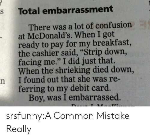 """embarrassment: s Total embarrassment  There was a lot of confusiorn  at McDonald's. When I got  ready to pay for my breakfast,  the cashier said, """"Strip down,  facing me."""" I did just that.  When the shrieking died down,  n I found out that she was re-  ferring to my debit card.  Boy, was I embarrassed srsfunny:A Common Mistake Really"""
