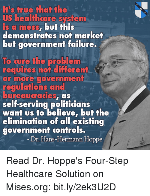 Memes, Bureaucracy, and Failure: S true that the  US healthcare system  is a mess, but this  demonstrates not market  but government failure.  To cure the problem  requires not different  t  or more government  regulations and  bureaucracies  as  selfserving politicians  want us to believe, but the  elimination of all existing  government controls.  Dr. Hans-Hermann Hoppe Read Dr. Hoppe's Four-Step Healthcare Solution on Mises.org: bit.ly/2ek3U2D
