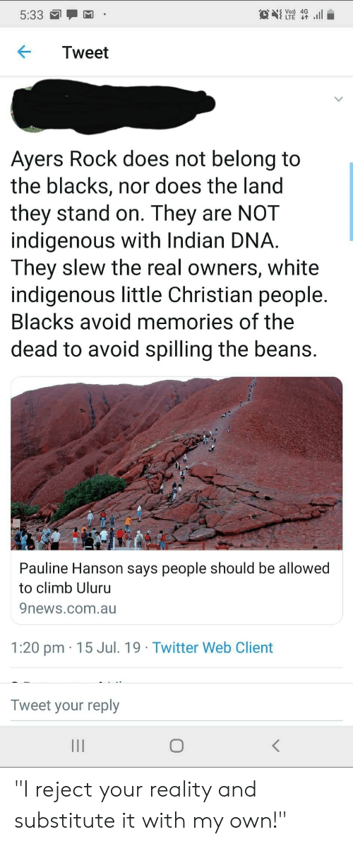 """Facepalm, Twitter, and The Real: S Vo) 4G  LTE t  ll  5:33  Tweet  Ayers Rock does not belong to  the blacks, nor does the land  they stand on. They are NOT  indigenous with Indian DNA  They slew the real owners, white  indigenous little Christian people.  Blacks avoid memories of the  dead to avoid spilling the beans.  Pauline Hanson says people should be allowed  to climb Uluru  9news.com.au  1:20 pm 15 Jul. 19 Twitter Web Client  Tweet your reply  II """"I reject your reality and substitute it with my own!"""""""
