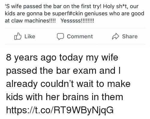 Brains, Memes, and Good: S wife passed the bar on the first try! Holy sh*t, our  kids are gonna be super#ckin geniuses who are good  at claw machines! Yesss!!  Like CommentShare 8 years ago today my wife passed the bar exam and I already couldn't wait to make kids with her brains in them https://t.co/RT9WByNjqG