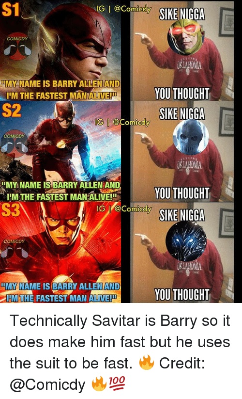 imy: S1  AIG I Comedy  SIKE NIGGA  COMICDY  IMY NAME IS BARRY ALLEN AND  YOU THOUGHT  IIM THE FASTEST MANIALIVE!HD  SIKE NIGGA  COMICDY  IIMY NAME IS BARRY ALLEN AND  IIM THE FASTEST MANALIVE!II  YOU THOUGHT  S3  GI Comedy  SIKE NIGGA  COMICDY  IMY NAME IS BARRY ALLEN AND  YOU THOUGHT  DIM THE FASTEST MAN ALIVE!DU Technically Savitar is Barry so it does make him fast but he uses the suit to be fast. 🔥 Credit: @Comicdy 🔥💯