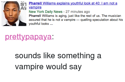 """New York, News, and Pharrell: S1 Pharrell Williams explains youthful look at 40: 1 am not a  AV vampire  New York Daily News - 27 minutes ago  Pharrell Williams is aging, just like the rest of us. The musician  assured that he is not a vampirequelling speculation about his  youthful looks <p><a class=""""tumblr_blog"""" href=""""http://prettypapaya.tumblr.com/post/77210567100/sounds-like-something-a-vampire-would-say"""" target=""""_blank"""">prettypapaya</a>:</p> <blockquote> <p>sounds like something a vampire would say</p> </blockquote>"""