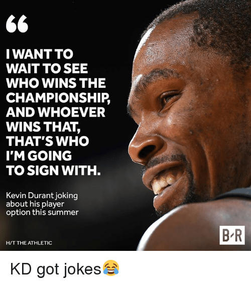Kevin Durant, Summer, and Jokes: S6  IWANTTO  WAIT TO SEE  WHO WINS THE  CHAMPIONSHIP,  AND WHOEVER  WINS THAT,  THAT'S WHO  I'M GOING  TO SIGN WITH  Kevin Durant joking  about his player  option this summer  B R  H/T THE ATHLETIC KD got jokes😂