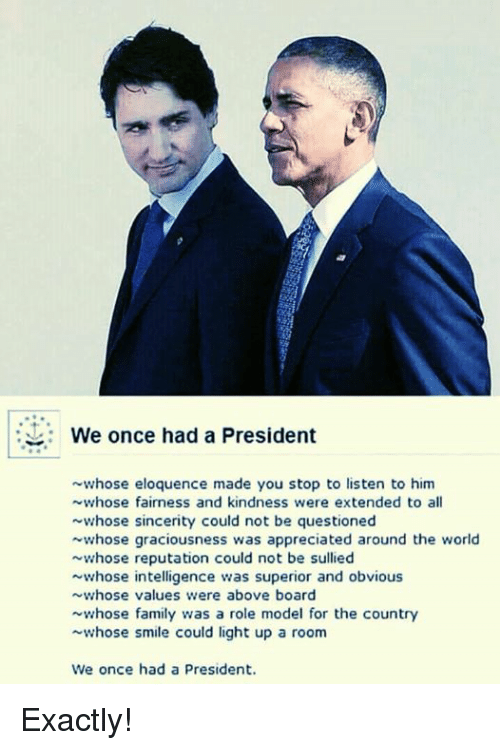 Smile, World, and Superior: s9.  We once had a President  whose eloquence made you stop to listen to him  whose fairness and kindness were extended to all  whose sincerity could not be questioned  whose graciousness was appreciated around the world  whose reputation could not be sullied  whose intelligence was superior and obvious  whose values were above board  whose f s a role model for the country  whose smile could light up a room  We once had a President. Exactly!