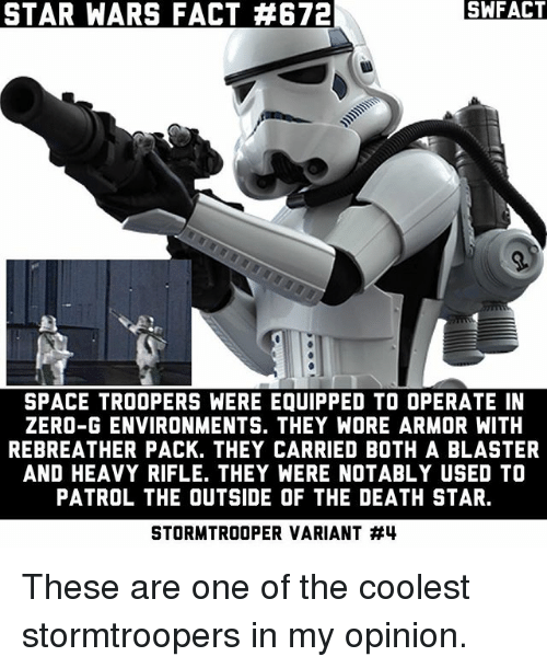 Death Star, Memes, and Star Wars: SA FACT  STAR WARS FACT 4672  SPACE TROOPERS WERE EQUIPPED TO OPERATE IN  ZERO-G ENVIRONMENTS. THEY WORE ARMOR WITH  REBREATHER PACK. THEY CARRIED BOTH A BLASTER  AND HEAVY RIFLE. THEY WERE NOTABLY USED TO  PATROL THE OUTSIDE OF THE DEATH STAR.  STORMTROOPER VARIANT These are one of the coolest stormtroopers in my opinion.