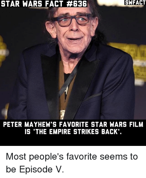 The Empire Strikes Back: SA FACT  STAR WARS FACT E3B  STAR FACT PETER MAYHEW'S FAVORITE STAR WARS FILM  IS THE EMPIRE STRIKES BACK Most people's favorite seems to be Episode V.
