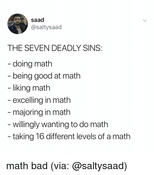 Doing Math: saad  @saltysaad  THE SEVEN DEADLY SINS  - doing math  being good at math  liking math  excelling in math  majoring in math  - willingly wanting to do math  taking 16 different levels of a math math bad (via: @saltysaad)