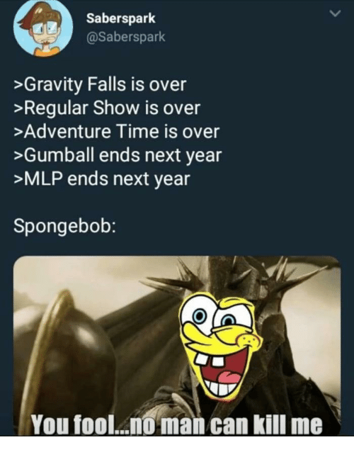 SpongeBob, Adventure Time, and Gravity: Saberspark  @Saberspark  >Gravity Falls is over  >Regular Show is over  >Adventure Time is over  >Gumball ends next year  >MLP ends next year  Spongebob:  You fool... man can kill me