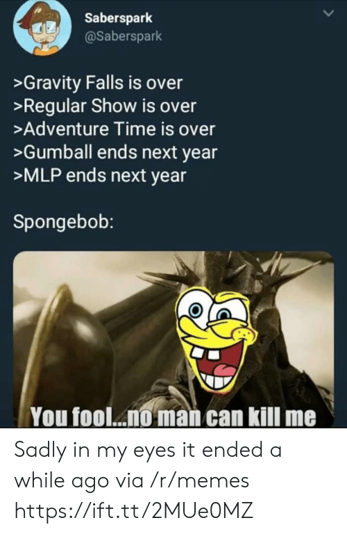 Memes, SpongeBob, and Adventure Time: Saberspark  @Saberspark  >Gravity Falls is over  >Regular Show is over  >Adventure Time is over  >Gumball ends next year  >MLP ends next year  Spongebob:  You fool... man can kill me Sadly in my eyes it ended a while ago via /r/memes https://ift.tt/2MUe0MZ