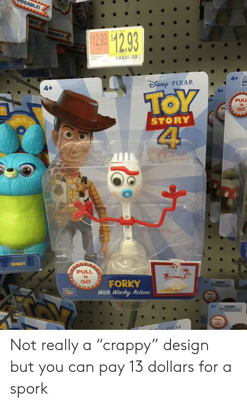 "Children, Pixar, and Spork: SABLE!  ABLE!  $129 $12.93  POSABLE!  RETAIL PRICE  ABLEI  EACH  0953-0001-0012TS4 PNG FORKY  6444264472  64472  WR 572587249  04/29/19  Cap 51  1  4+ A  CHO  Notf  SNEP PIXAR  4+  TOY  4  4+  PULL  'N  P  GO  STORY  Sareains  m  BUNNY  PULL  'N  FORKY  With Wacky Action  GO  4-  WARNING:  CHOKTG MAZARD-Sa  R a d 3 poas  eh a  TH NKING  PULL  GO  3+  4+  A WARNING:  CHOKING HAZARD-Small parts.  Not for children under 3 years.  AP  PULL  N  GO  PIXAR Not really a ""crappy"" design but you can pay 13 dollars for a spork"