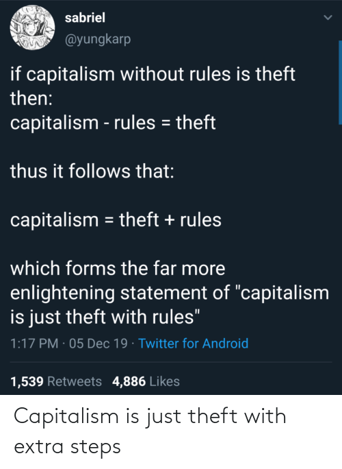 "Theft: sabriel  @yungkarp  if capitalism without rules is theft  then:  capitalism - rules = theft  thus it follows that:  capitalism = theft + rules  which forms the far more  enlightening statement of ""capitalism  is just theft with rules""  1:17 PM · 05 Dec 19 · Twitter for Android  1,539 Retweets 4,886 Likes Capitalism is just theft with extra steps"