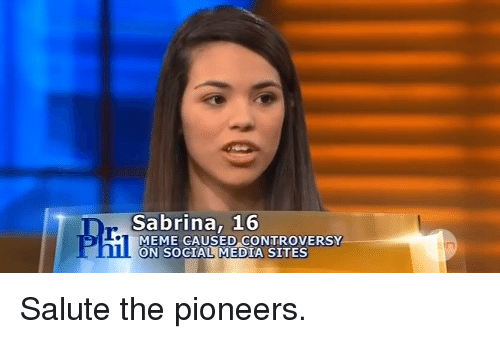 R Meme: Sabrina, 16  r.  MEME CAUSED CONTROVERSY  ON SOCIAL MEDIA SITES <p>Salute the pioneers.</p>
