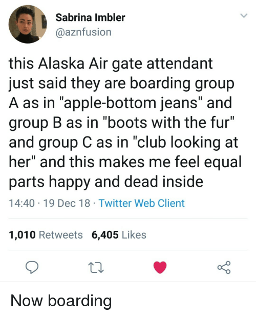 "Apple, Club, and Twitter: Sabrina Imbler  aaznfusion  this Alaska Air gate attendant  just said they are boarding group  A as in ""apple-bottom jeans"" and  group B as in ""boots with the fur""  and group C as in ""club looking at  her"" and this makes me feel equal  parts happy and dead inside  14:40 19 Dec 18 Twitter Web Client  1,010 Retweets 6,405 Likes Now boarding"