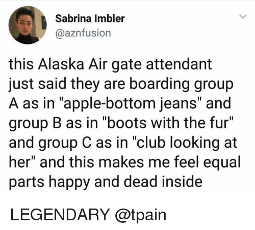 "Apple, Club, and Funny: Sabrina Imbler  @aznfusion  this Alaska Air gate attendant  just said they are boarding group  A as in ""apple-bottom jeans and  group B as in ""boots with the fur""  and group C as in ""club looking at  her"" and this makes me feel equal  parts happy and dead inside LEGENDARY @tpain"