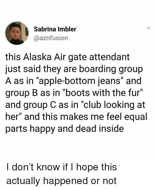 "Apple, Club, and Funny: Sabrina Imbler  @aznfusion  this Alaska Air gate attendant  just said they are boarding group  A as in ""apple-bottom jeans"" and  group B as in ""boots with the fur  and group C as in ""club looking at  her"" and this makes me feel equal  parts happy and dead inside I don't know if I hope this actually happened or not"