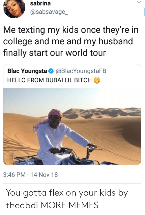 lil bitch: sabrina  @sabsavage_  Me texting my kids once they're in  college and me and my husband  finally start our world tour  Blac Youngsta Ф @BlacYoungstaFB  HELLO FROM DUBAI LIL BITCH  3:46 PM-14 Nov 18 You gotta flex on your kids by theabdi MORE MEMES