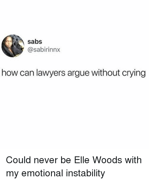 Arguing, Crying, and Girl Memes: sabs  @sabirinnx  how can lawyers argue without crying Could never be Elle Woods with my emotional instability
