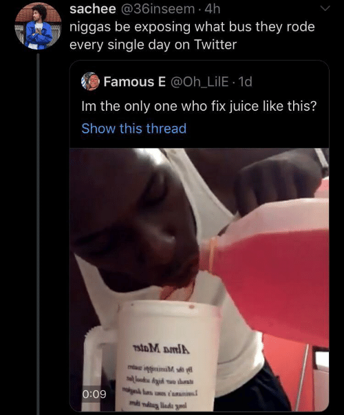 The Only One: sachee @36inseem 4h  niggas be exposing what bus they rode  every single day on Twitter  Famous E @Oh_LilE 1d  Im the only one who fix juice like this?  Show this thread  7stoM DmlA  lood Aid wo ths  0:09  ms niug liada gnal