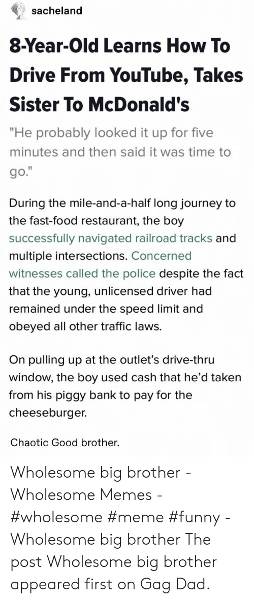 """Dad, Fast Food, and Food: sacheland  8-Year-Old Learns How To  Drive From YouTube, Takes  Sister To McDonald's  """"He probably looked it up for five  minutes and then said it was time to  go.""""  During the mile-and-a-half long journey to  the fast-food restaurant, the boy  successfully navigated railroad tracks and  multiple intersections. Concerned  witnesses called the police despite the fact  that the young, unlicensed driver had  remained under the speed limit and  obeyed all other traffic laws.  On pulling up at the outlet's drive-thru  window, the boy used cash that he'd taken  from his piggy bank to pay for the  cheeseburger.  Chaotic Good brother. Wholesome big brother - Wholesome Memes - #wholesome #meme #funny - Wholesome big brother The post Wholesome big brother appeared first on Gag Dad."""