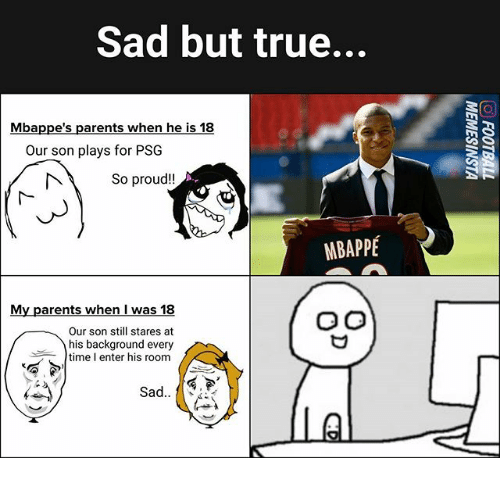 Proudness: Sad but true...  Mbappe's parents when he is 18  Our son plays for PSG  So proud!!  MBAPPÉ  My parents when I was 18  Our son still stares at  his background every  time I enter his room  A4i