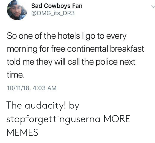 Dallas Cowboys, Dank, and Memes: Sad Cowboys Fan  @OMG_its_DR3  So one of the hotels I go to every  morning for free continental breakfast  told me they will call the police next  time.  10/11/18, 4:03 AM The audacity! by stopforgettinguserna MORE MEMES