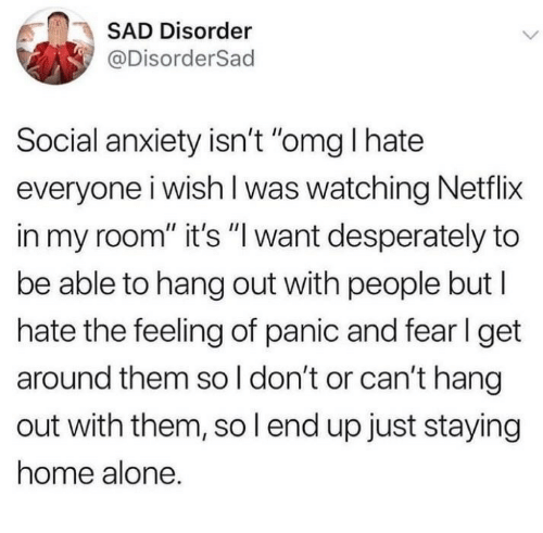 "Being Alone, Home Alone, and Netflix: SAD Disorder  @DisorderSad  Social anxiety isn't ""omg I hate  everyone i wish l was watching Netflix  in my room"" it's ""l want desperately to  be able to hang out with people but l  hate the feeling of panic and fer l get  around them so l don't or can't hang  out with them, so l end up just staying  home alone."