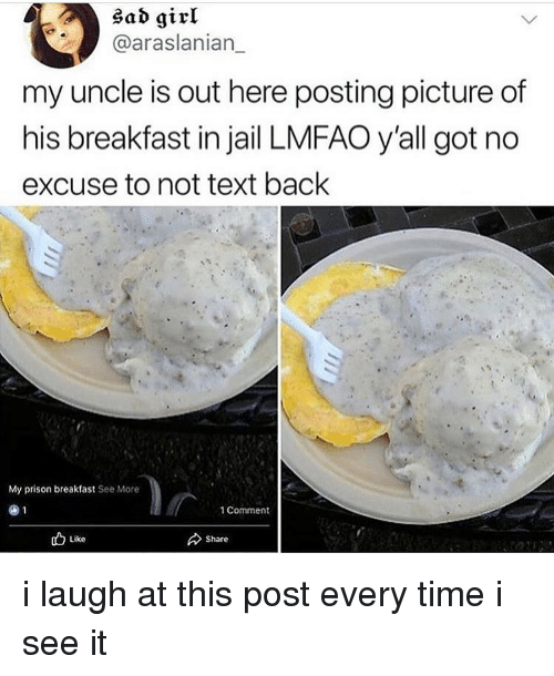 Jail, Memes, and Prison: sad girl  @araslanian_  my uncle is out here posting picture of  his breakfast in jail LMFAO y'all got no  excuse to not text back  My prison breakfast See More  1 Comment  Like  Share i laugh at this post every time i see it