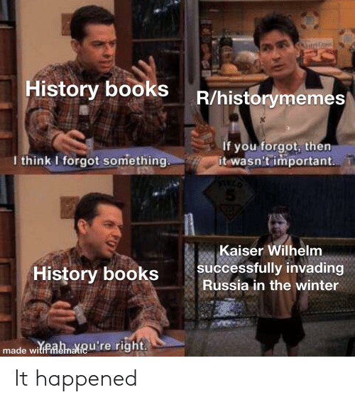 Books, Winter, and History: SAd  History bookS R/historymemes  If you forgot, then  it wasn't important  I think I forgot something  Kaiser Wilhelm  |successfully invading  Russia in the winter  History books  made witanateu're right It happened