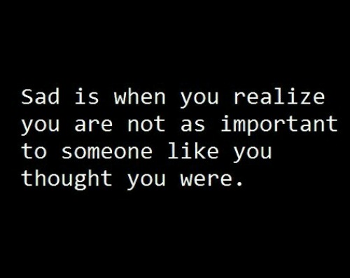 You Thought: Sad is when you realize  you are not as important  to someone like you  thought you were