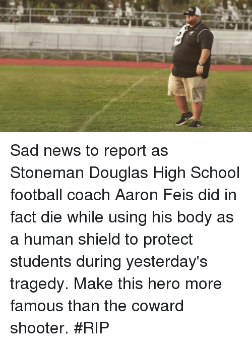 Football, News, and Nfl: Sad news to report as Stoneman Douglas High School football coach Aaron Feis did in fact die while using his body as a human shield to protect students during yesterday's tragedy.  Make this hero more famous than the coward shooter. #RIP