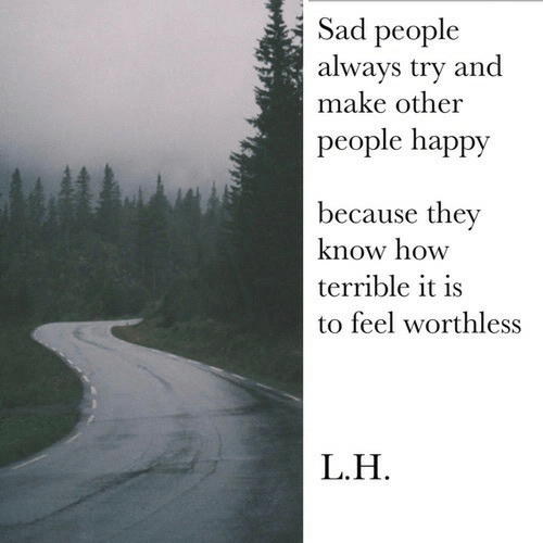 Happy, Sad, and How: Sad people  alwavs try and  make other  people happy  because they  know how  terrible it is  to feel worthless  L.H