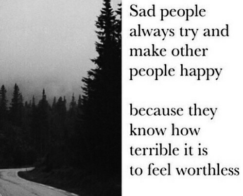 Happy, Sad, and How: Sad people  always try and  make other  people happy  because they  know how  terrible it is  to feel worthless