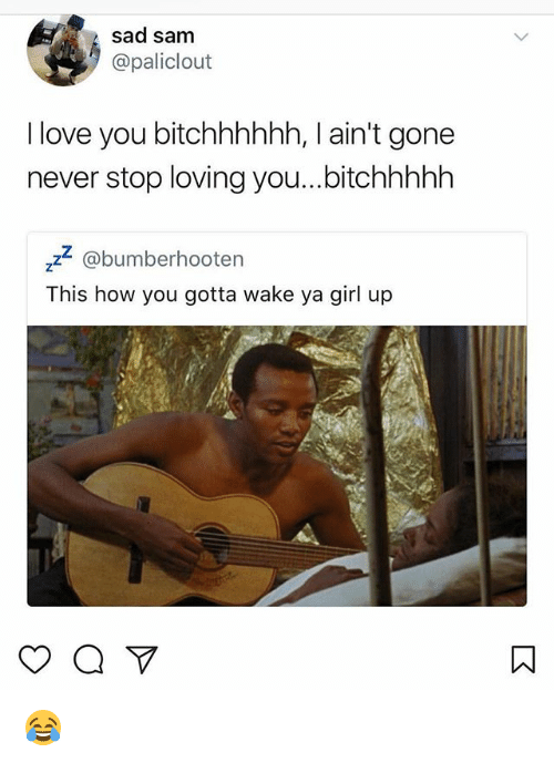Love, Memes, and I Love You: sad sam  @paliclout  I love you bitchhhhhh, I ain't gone  never stop loving you...bitchhhhlh  z2 @bumberhooten  This how you gotta wake ya girl up 😂