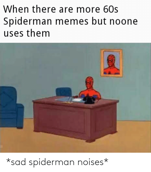 Spiderman: *sad spiderman noises*
