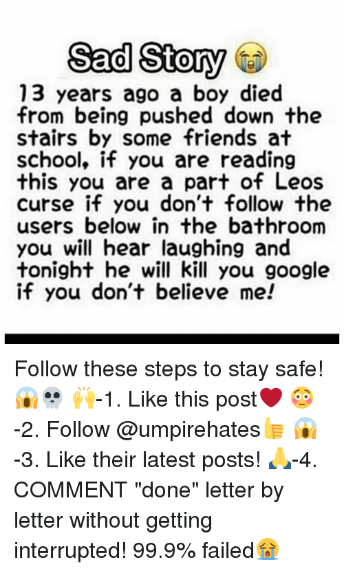 """Friends, Google, and Memes: Sad Story  13 years ago a boy died  from being pushed down the  stairs by some friends at  school, if you are reading  this you are a part of Leos  curse if you don't follow the  users below in the bathroom  you will hear laughing and  tonight he will kill you google  if you don't believe me! Follow these steps to stay safe!😱💀 🙌-1. Like this post❤️ 😳-2. Follow @umpirehates👍 😱-3. Like their latest posts! 🙏-4. COMMENT """"done"""" letter by letter without getting interrupted! 99.9% failed😭"""