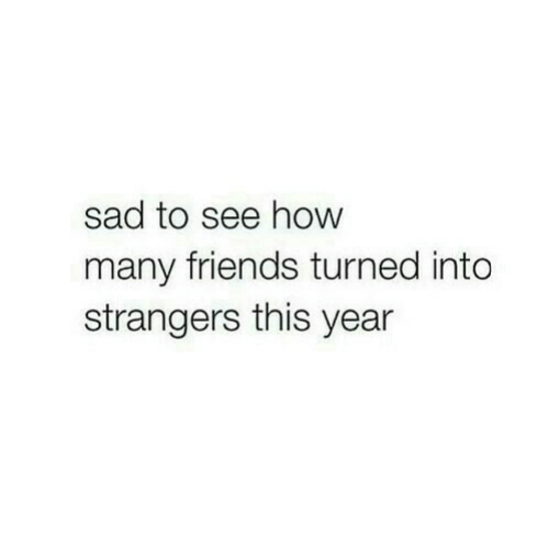 Friends, Sad, and How: sad to see how  many friends turned into  strangers this year