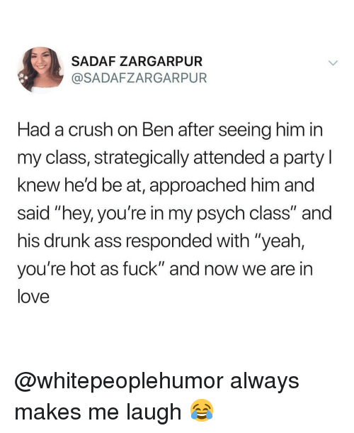 """Psych: SADAF ZARGARPUR  @SADAFZARGARPUR  Had a crush on Ben after seeing him in  my class, strategically attended a party l  knew he'd be at, approached him and  said """"hey, you're in my psych class"""" and  his drunk ass responded with """"yeah,  you're hot as fuck"""" and now we are in  love @whitepeoplehumor always makes me laugh 😂"""