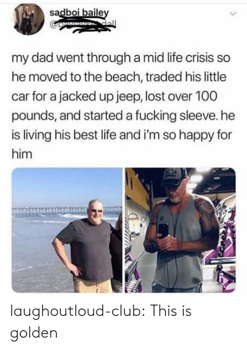 Anaconda, Club, and Dad: sadboi baile  my dad went through a mid life crisis so  he moved to the beach, traded his little  car for a jacked up jeep, lost over 100  pounds, and started a fucking sleeve. he  is living his best life and i'm so happy for  him laughoutloud-club:  This is golden
