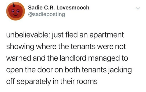 Open The Door: Sadie C.R. Lovesmooch  @sadieposting  unbelievable: just fled an apartment  showing where the tenants were not  warned and the landlord managed to  open the door on both tenants jacking  off separately in their rooms