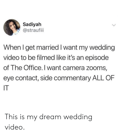 The Office, Videos, and Camera: Sadiyah  @straufii  When I get married I want my wedding  video to be filmed like it's an episode  of The Office.I want camera zooms,  eye contact, side commentary ALL OF  IT This is my dream wedding video.