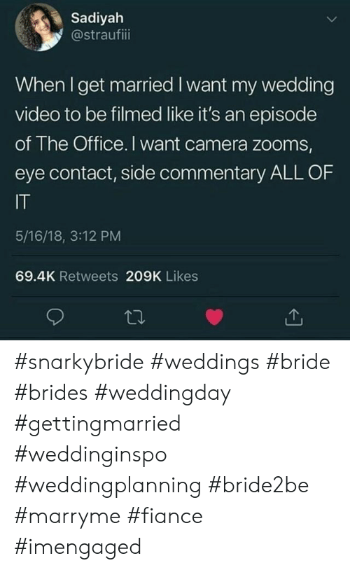 The Office, Camera, and Fiance: Sadiyah  @straufiii  When I get married I want my wedding  video to be filmed like it's an episode  of The Office. I want camera zooms,  eye contact, side commentary ALL OF  IT  5/16/18, 3:12 PM  69.4K Retweets 209K Likes #snarkybride #weddings #bride #brides #weddingday #gettingmarried #weddinginspo #weddingplanning #bride2be #marryme #fiance #imengaged