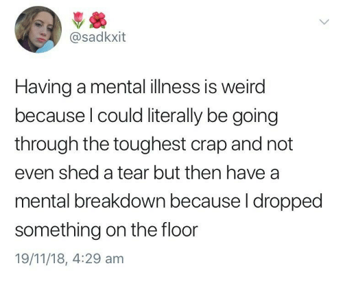 toughest: @sadkxit  Having a mental illness is weird  because l could literally be going  through the toughest crap and not  even shed a tear but then have a  mental breakdown because l dropped  something on the floor  19/11/18, 4:29 am