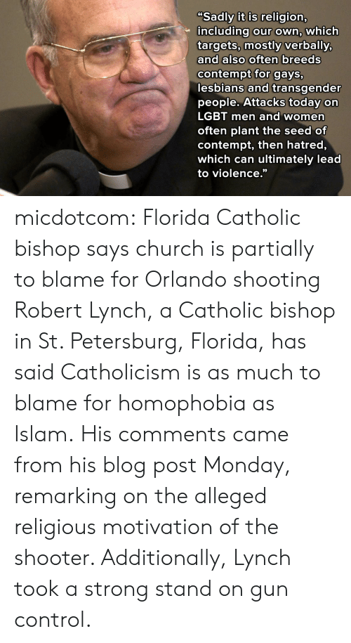 """Church, Lesbians, and Lgbt: Sadly it is religion,  including our own, which  targets, mostly verbally,  and also often breeds  contempt for gays,  lesbians and transgender  people. Attacks today on  LGBT men and women  often plant the seed of  contempt, then hatred,  which can ultimately lead  to violence."""" micdotcom:  Florida Catholic bishop says church is partially to blame for Orlando shooting Robert Lynch, a Catholic bishop in St. Petersburg, Florida, has said Catholicism is as much to blame for homophobia as Islam.His comments came from his blog post Monday, remarking on the alleged religious motivation of the shooter. Additionally, Lynch took a strong stand on gun control."""
