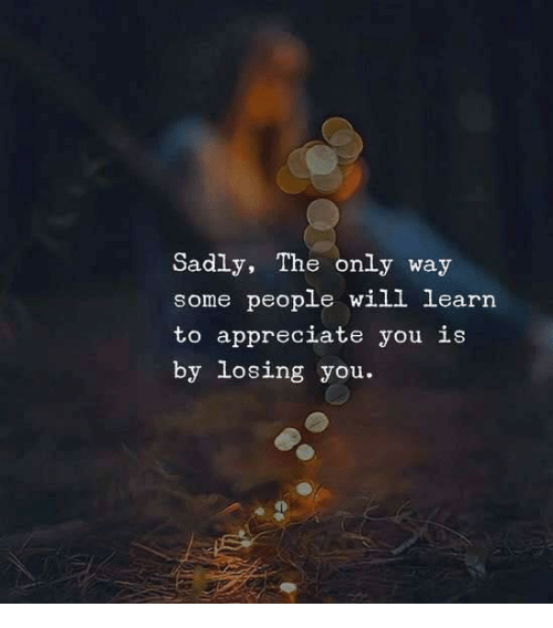 Appreciate, Will, and You: Sadly, The only way  some people will learn  to appreciate you is  by losing you.