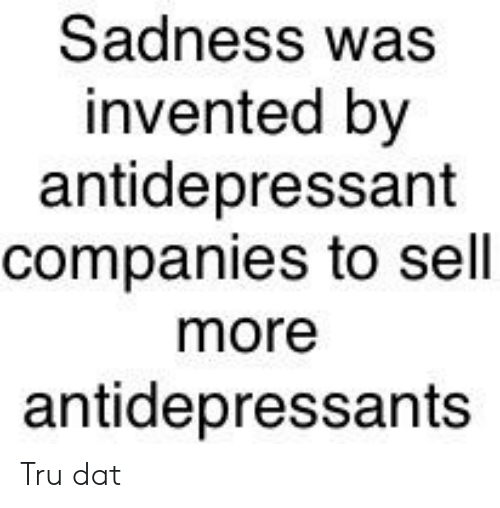 Dank Memes, Dat, and Sadness: Sadness was  invented by  antidepressant  companies to sell  more  antidepressants Tru dat