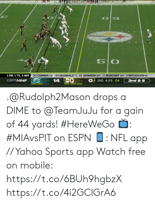 Espn, Memes, and Nfl: Saelors  5  30 CONNER RB  18 JOHNSON WR 11 MONCRIEF WR 19 SMITH-SCHUSTER WR  1 RB, 1 TE, 3 WR  89 MCDONALD TE  14  ESFTMNF  3rd & 5  2ND 4:29 04  O-6  2-4 .@Rudolph2Mason drops a DIME to @TeamJuJu for a gain of 44 yards! #HereWeGo  📺: #MIAvsPIT on ESPN 📱: NFL app // Yahoo Sports app Watch free on mobile: https://t.co/6BUh9hgbzX https://t.co/4i2GClGrA6